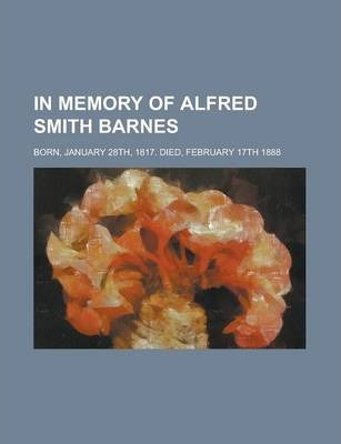 In Memory of Alfred Smith Barnes; Born, January 28th, 1817. Died, February 17th 1888