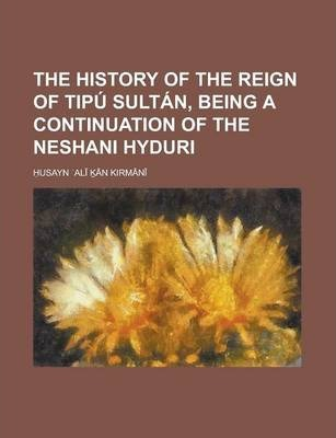 The History of the Reign of Tipu Sultan, Being a Continuation of the Neshani Hyduri