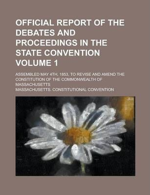 Official Report of the Debates and Proceedings in the State Convention; Assembled May 4th, 1853, to Revise and Amend the Constitution of the Commonwealth of Massachusetts Volume 1