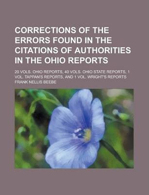Corrections of the Errors Found in the Citations of Authorities in the Ohio Reports; 20 Vols. Ohio Reports, 40 Vols. Ohio State Reports, 1 Vol. Tappan's Reports, and 1 Vol. Wright's Reports