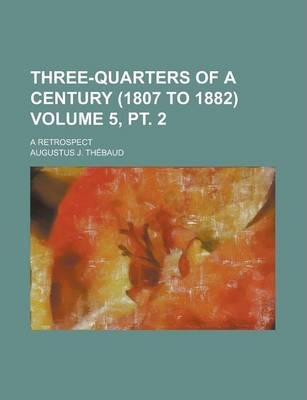 Three-Quarters of a Century (1807 to 1882); A Retrospect Volume 5, PT. 2