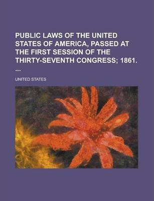 Public Laws of the United States of America, Passed at the First Session of the Thirty-Seventh Congress