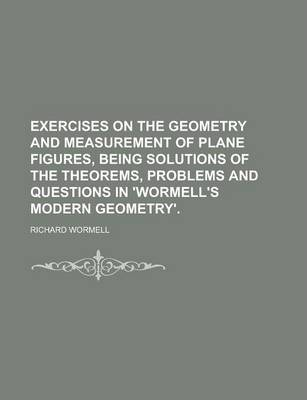 Exercises on the Geometry and Measurement of Plane Figures, Being Solutions of the Theorems, Problems and Questions in 'Wormell's Modern Geometry'
