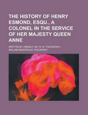 The History of Henry Esmond, Esqu., a Colonel in the Service of Her Majesty Queen Anne; Written by Himself. (by W. M. Thackeray.)