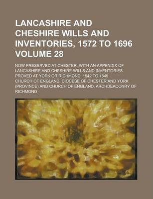 Lancashire and Cheshire Wills and Inventories, 1572 to 1696; Now Preserved at Chester. with an Appendix of Lancashire and Cheshire Wills and Inventories Proved at York or Richmond, 1542 to 1649 Volume 28