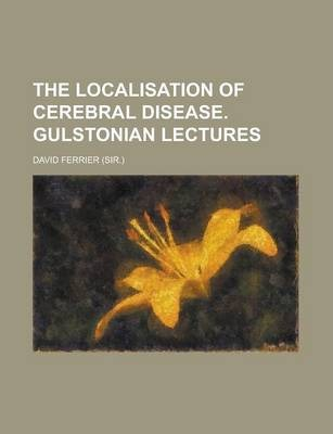 The Localisation of Cerebral Disease. Gulstonian Lectures