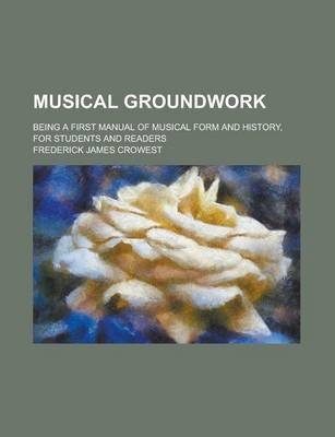 Musical Groundwork; Being a First Manual of Musical Form and History, for Students and Readers