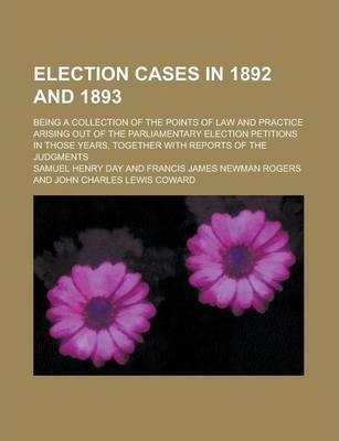 Election Cases in 1892 and 1893; Being a Collection of the Points of Law and Practice Arising Out of the Parliamentary Election Petitions in Those Years, Together with Reports of the Judgments