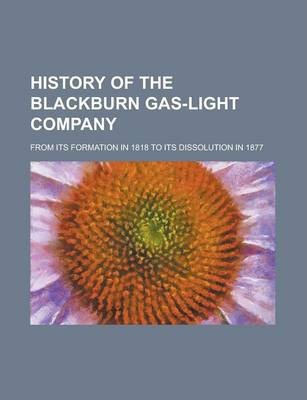 History of the Blackburn Gas-Light Company; From Its Formation in 1818 to Its Dissolution in 1877