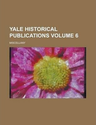 Yale Historical Publications; Miscellany Volume 6