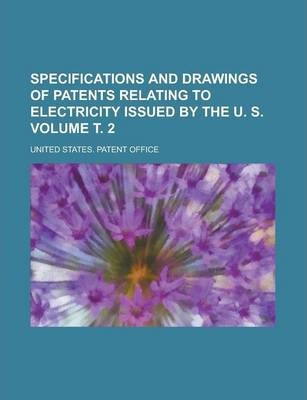 Specifications and Drawings of Patents Relating to Electricity Issued by the U. S Volume . 2