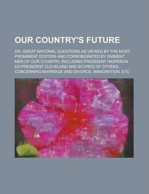 Our Country's Future; Or, Great National Questions as Viewed by the Most Prominent Editors and Corroborated by Eminent Men of Our Country, Including President Harrison, Ex-President Cleveland and Scores of Others, Concerning Marriage and