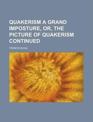 Quakerism a Grand Imposture, Or, the Picture of Quakerism Continued