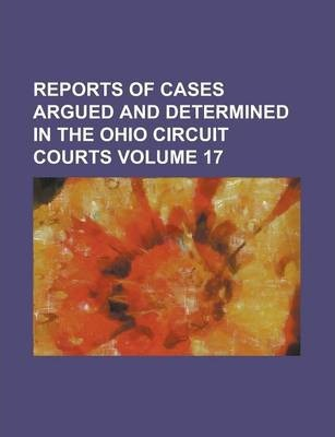 Reports of Cases Argued and Determined in the Ohio Circuit Courts Volume 17