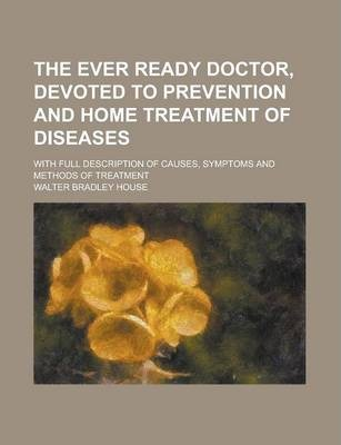 The Ever Ready Doctor, Devoted to Prevention and Home Treatment of Diseases; With Full Description of Causes, Symptoms and Methods of Treatment