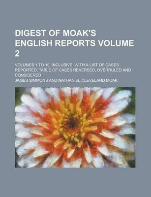 Digest of Moak's English Reports; Volumes 1 to 15, Inclusive, with a List of Cases Reported, Table of Cases Reversed, Overruled and Considered Volume 2