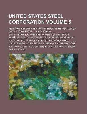 United States Steel Corporation; Hearings Before the Committee on Investigation of United States Steel Corporation Volume 5