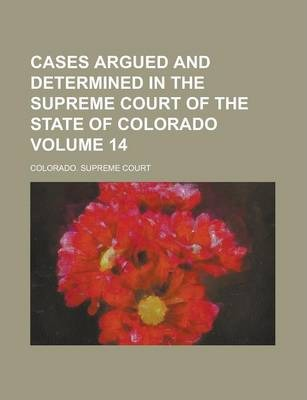 Cases Argued and Determined in the Supreme Court of the State of Colorado Volume 14