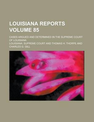 Louisiana Reports; Cases Argued and Determined in the Supreme Court of Louisiana Volume 85