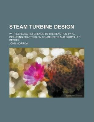 Steam Turbine Design; With Especial Reference to the Reaction Type, Including Chapters on Condensers and Propeller Design
