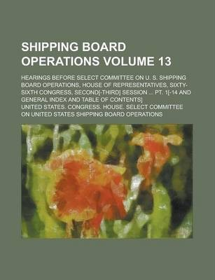 Shipping Board Operations; Hearings Before Select Committee on U. S. Shipping Board Operations, House of Representatives, Sixty-Sixth Congress, Second[-Third] Session ... PT. 1[-14 and General Index and Table of Contents] Volume 13