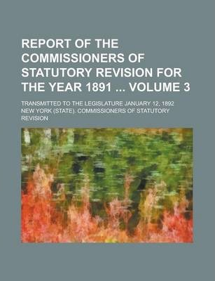 Report of the Commissioners of Statutory Revision for the Year 1891; Transmitted to the Legislature January 12, 1892 Volume 3