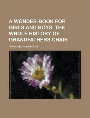 A Wonder-Book for Girls and Boys. the Whole History of Grandfathers Chair