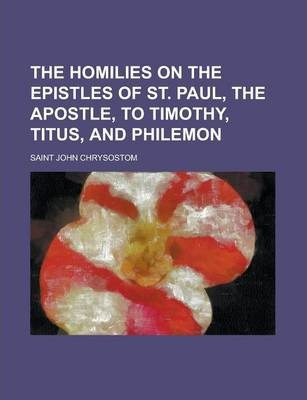 The Homilies on the Epistles of St. Paul, the Apostle, to Timothy, Titus, and Philemon
