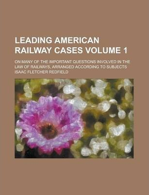 Leading American Railway Cases; On Many of the Important Questions Involved in the Law of Railways, Arranged According to Subjects Volume 1