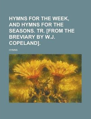 Hymns for the Week, and Hymns for the Seasons. Tr. [From the Breviary by W.J. Copeland]