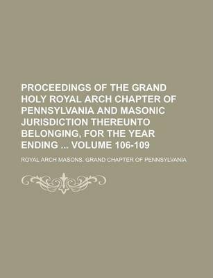 Proceedings of the Grand Holy Royal Arch Chapter of Pennsylvania and Masonic Jurisdiction Thereunto Belonging, for the Year Ending Volume 106-109