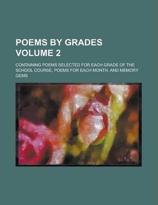 Poems by Grades; Containing Poems Selected for Each Grade of the School Course, Poems for Each Month, and Memory Gems Volume 2