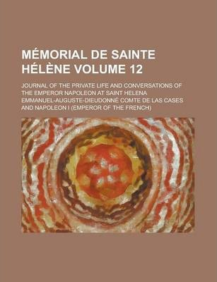 Memorial de Sainte Helene; Journal of the Private Life and Conversations of the Emperor Napoleon at Saint Helena Volume 12