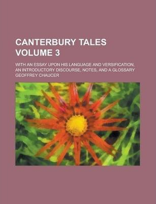 Canterbury Tales; With an Essay Upon His Language and Versification, an Introductory Discourse, Notes, and a Glossary Volume 3