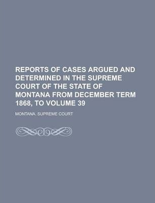 Reports of Cases Argued and Determined in the Supreme Court of the State of Montana from December Term 1868, to Volume 39