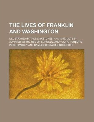 The Lives of Franklin and Washington; Illustrated by Tales, Sketches, and Anecdotes