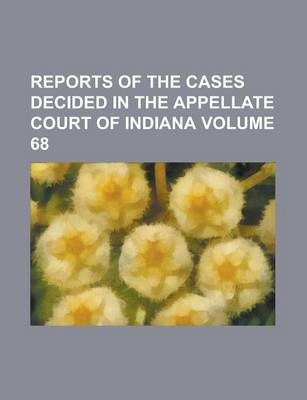 Reports of the Cases Decided in the Appellate Court of Indiana Volume 68