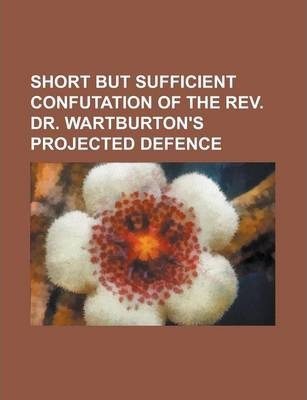Short But Sufficient Confutation of the REV. Dr. Wartburton's Projected Defence