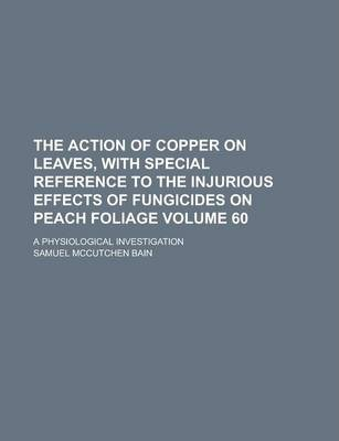 The Action of Copper on Leaves, with Special Reference to the Injurious Effects of Fungicides on Peach Foliage; A Physiological Investigation Volume 60