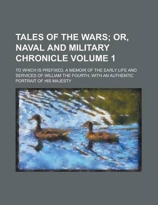 Tales of the Wars; To Which Is Prefixed, a Memoir of the Early Life and Services of William the Fourth, with an Authentic Portrait of His Majesty Volume 1