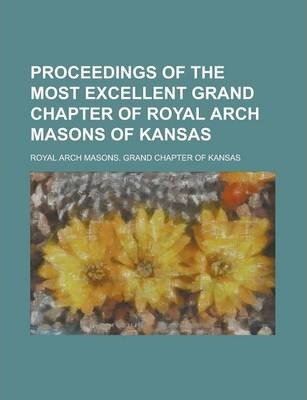 Proceedings of the Most Excellent Grand Chapter of Royal Arch Masons of Kansas