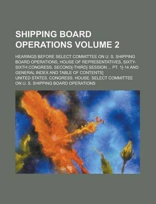Shipping Board Operations; Hearings Before Select Committee on U. S. Shipping Board Operations, House of Representatives, Sixty-Sixth Congress, Second[-Third] Session ... PT. 1[-14 and General Index and Table of Contents] Volume 2