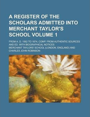 A Register of the Scholars Admitted Into Merchant Taylor's School; From A. D. 1562 to 1874, Comp. from Authentic Sources and Ed. with Biographical Notices Volume 1