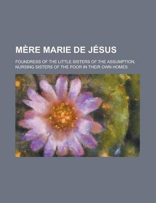 Mere Marie de Jesus; Foundress of the Little Sisters of the Assumption, Nursing Sisters of the Poor in Their Own Homes