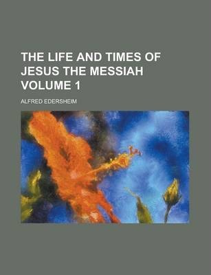 The Life and Times of Jesus the Messiah Volume 1