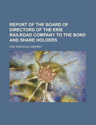 Report of the Board of Directors of the Erie Railroad Company to the Bond and Share Holders