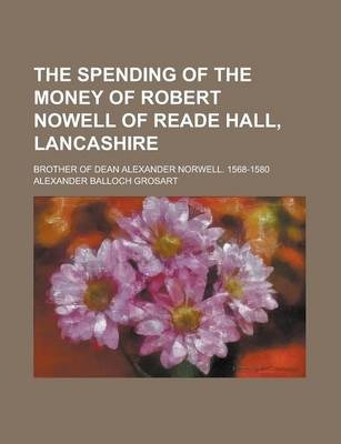 The Spending of the Money of Robert Nowell of Reade Hall, Lancashire; Brother of Dean Alexander Norwell. 1568-1580