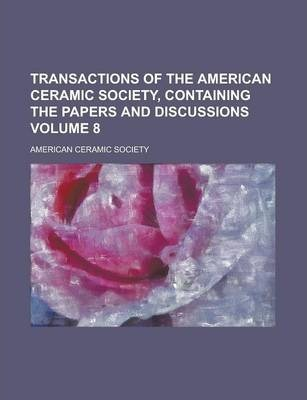 Transactions of the American Ceramic Society, Containing the Papers and Discussions Volume 8