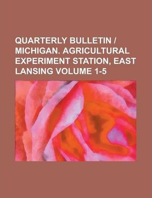 Quarterly Bulletin - Michigan. Agricultural Experiment Station, East Lansing Volume 1-5