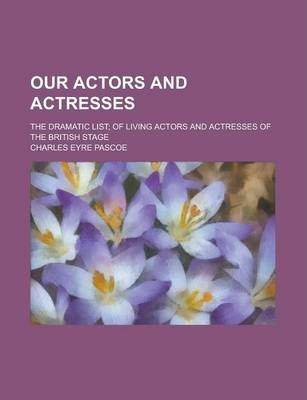 Our Actors and Actresses; The Dramatic List; Of Living Actors and Actresses of the British Stage